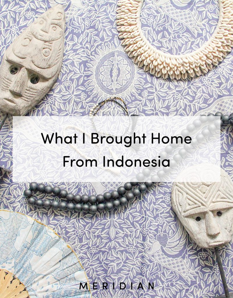 Meridian | What I Brought Home From Indonesia